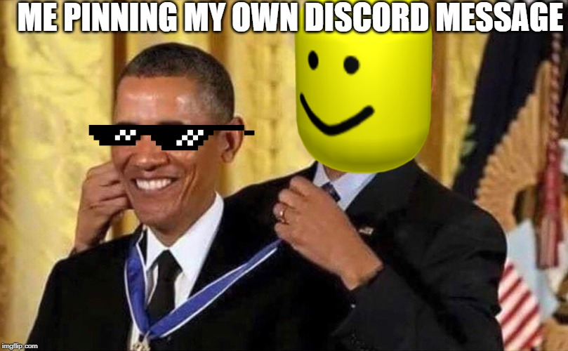 obama medal | ME PINNING MY OWN DISCORD MESSAGE | image tagged in obama medal | made w/ Imgflip meme maker