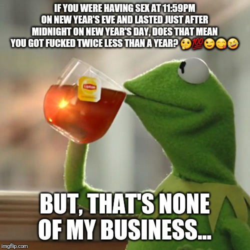 But Thats None Of My Business Meme | IF YOU WERE HAVING SEX AT 11:59PM ON NEW YEAR'S EVE AND LASTED JUST AFTER MIDNIGHT ON NEW YEAR'S DAY, DOES THAT MEAN YOU GOT F**KED TWICE LE | image tagged in memes,but thats none of my business,kermit the frog | made w/ Imgflip meme maker