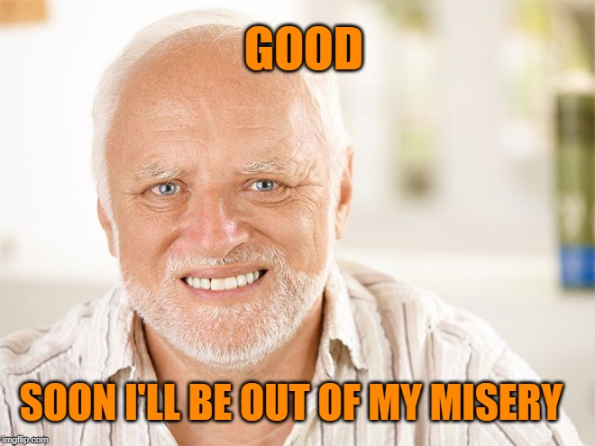 Awkward smiling old man | SOON I'LL BE OUT OF MY MISERY GOOD | image tagged in awkward smiling old man | made w/ Imgflip meme maker