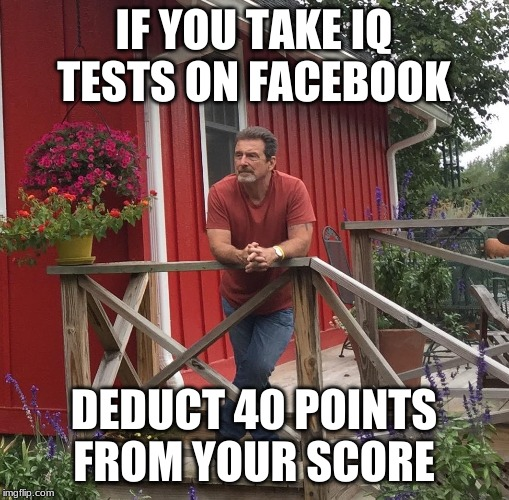 Pondering | IF YOU TAKE IQ TESTS ON FACEBOOK DEDUCT 40 POINTS FROM YOUR SCORE | image tagged in pondering | made w/ Imgflip meme maker