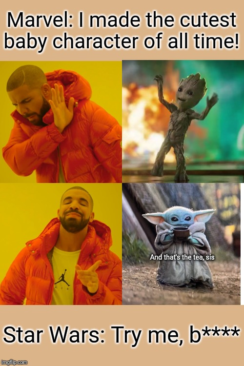 Drake Hotline Bling Meme | Marvel: I made the cutest baby character of all time! Star Wars: Try me, b**** And that's the tea, sis | image tagged in memes,drake hotline bling | made w/ Imgflip meme maker