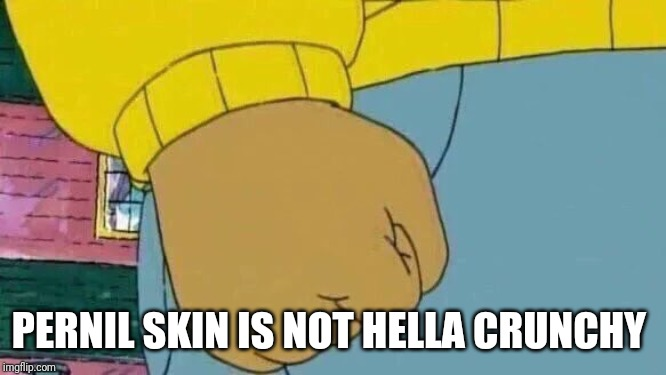 Arthur Fist |  PERNIL SKIN IS NOT HELLA CRUNCHY | image tagged in memes,arthur fist | made w/ Imgflip meme maker