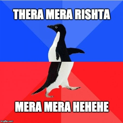 Socially Awkward Awesome Penguin |  THERA MERA RISHTA; MERA MERA HEHEHE | image tagged in memes,socially awkward awesome penguin | made w/ Imgflip meme maker