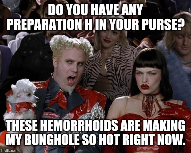 Mugatu So Hot Right Now | DO YOU HAVE ANY PREPARATION H IN YOUR PURSE? THESE HEMORRHOIDS ARE MAKING MY BUNGHOLE SO HOT RIGHT NOW. | image tagged in memes,mugatu so hot right now | made w/ Imgflip meme maker