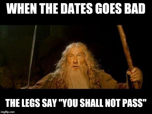 "You shall not pass |  WHEN THE DATES GOES BAD; THE LEGS SAY ""YOU SHALL NOT PASS"" 