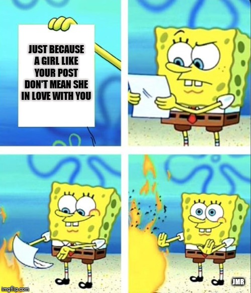 Love Lessons for the 20s | JUST BECAUSE A GIRL LIKE YOUR POST DON'T MEAN SHE IN LOVE WITH YOU JMR | image tagged in spongebob yeet,facebook,love | made w/ Imgflip meme maker