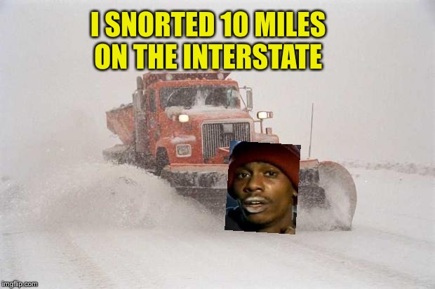 Snowplow Snowstorm | I SNORTED 10 MILES  ON THE INTERSTATE | image tagged in snowplow snowstorm | made w/ Imgflip meme maker