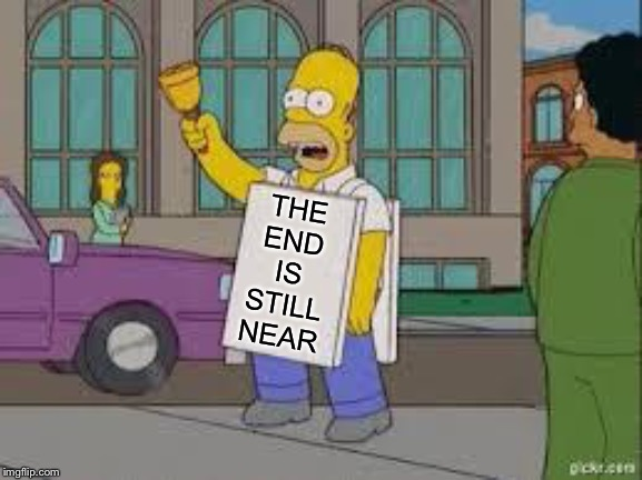 homer end is near | THE END IS STILL NEAR | image tagged in homer end is near | made w/ Imgflip meme maker