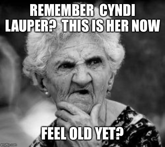 confused old lady | REMEMBER  CYNDI LAUPER?  THIS IS HER NOW FEEL OLD YET? | image tagged in confused old lady | made w/ Imgflip meme maker