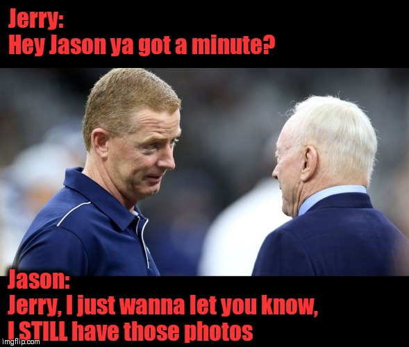 What's the hold up in Dallas | Jerry:  Hey Jason ya got a minute? Jason:  Jerry, I just wanna let you know, I STILL have those photos | image tagged in nfl memes,dallas cowboys,jerry jones,jason garrett,scandal,x-rated photos | made w/ Imgflip meme maker