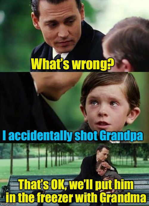 Problem solved |  What's wrong? I accidentally shot Grandpa; That's OK, we'll put him in the freezer with Grandma | image tagged in crying-boy-on-a-bench,shooting,freezer,grandpa | made w/ Imgflip meme maker