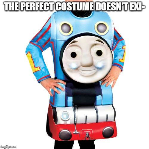 the perfect costume | THE PERFECT COSTUME DOESN'T EXI- | image tagged in memes,unfunny,thomas the tank engine,cute,costume | made w/ Imgflip meme maker