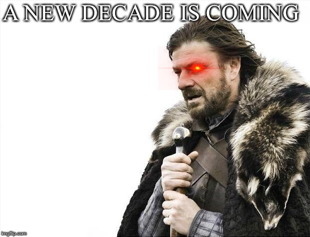 I know I haven't made a meme in a long time and that 2 months is not a long time |  A NEW DECADE IS COMING | image tagged in memes,brace yourselves x is coming,2020 | made w/ Imgflip meme maker