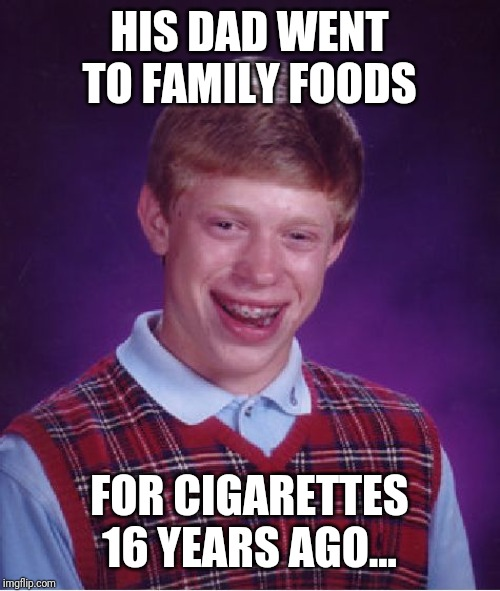 Bad Luck Brian Meme | HIS DAD WENT TO FAMILY FOODS FOR CIGARETTES 16 YEARS AGO... | image tagged in memes,bad luck brian | made w/ Imgflip meme maker