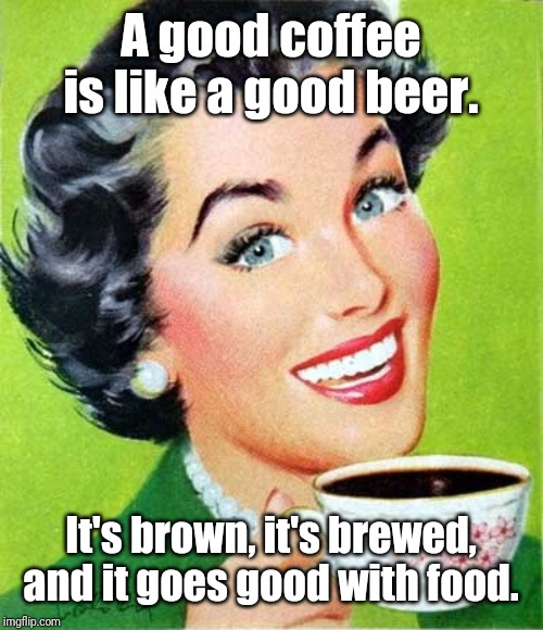 Mom |  A good coffee is like a good beer. It's brown, it's brewed, and it goes good with food. | image tagged in mom,coffee,beer,memes | made w/ Imgflip meme maker