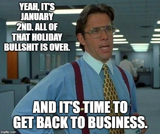 That Would Be Great | YEAH, IT'S JANUARY 2ND. ALL OF THAT HOLIDAY BULLSHIT IS OVER. AND IT'S TIME TO GET BACK TO BUSINESS. | image tagged in memes,that would be great | made w/ Imgflip meme maker
