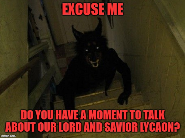 EXCUSE ME; DO YOU HAVE A MOMENT TO TALK ABOUT OUR LORD AND SAVIOR LYCAON? | image tagged in werewolf,jehovah's witness | made w/ Imgflip meme maker