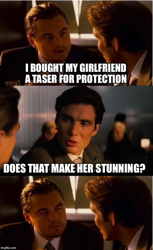 Inception Meme | I BOUGHT MY GIRLFRIEND A TASER FOR PROTECTION DOES THAT MAKE HER STUNNING? | image tagged in memes,inception | made w/ Imgflip meme maker