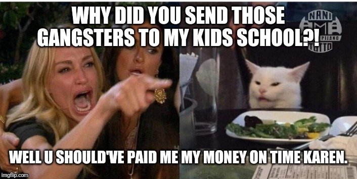 white cat table |  WHY DID YOU SEND THOSE GANGSTERS TO MY KIDS SCHOOL?! WELL U SHOULD'VE PAID ME MY MONEY ON TIME KAREN. | image tagged in white cat table | made w/ Imgflip meme maker