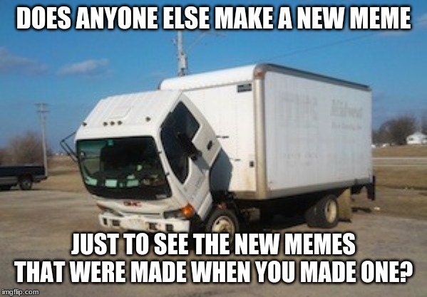Okay Truck |  DOES ANYONE ELSE MAKE A NEW MEME; JUST TO SEE THE NEW MEMES THAT WERE MADE WHEN YOU MADE ONE? | image tagged in memes,okay truck | made w/ Imgflip meme maker