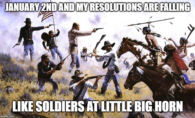 I knew they wouldn't last, but sheesh! | JANUARY 2ND AND MY RESOLUTIONS ARE FALLING LIKE SOLDIERS AT LITTLE BIG HORN | image tagged in new year resolutions,new years resolutions | made w/ Imgflip meme maker