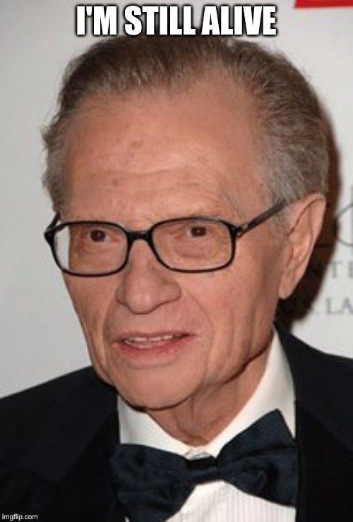 Larry King | I'M STILL ALIVE | image tagged in larry king | made w/ Imgflip meme maker