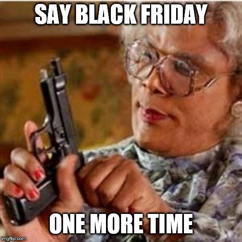 Madea With a Gun |  SAY BLACK FRIDAY; ONE MORE TIME | image tagged in madea with a gun | made w/ Imgflip meme maker