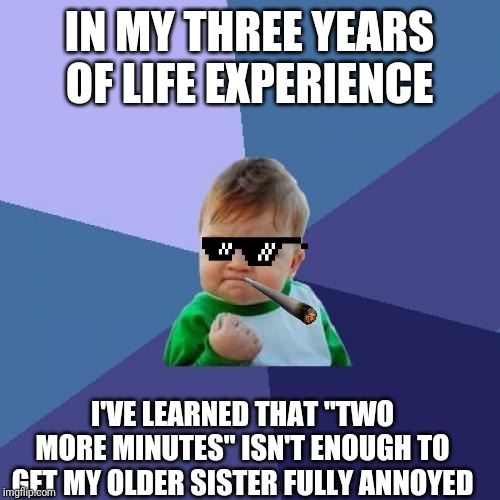 "Success Kid Meme | IN MY THREE YEARS OF LIFE EXPERIENCE I'VE LEARNED THAT ""TWO MORE MINUTES"" ISN'T ENOUGH TO GET MY OLDER SISTER FULLY ANNOYED 