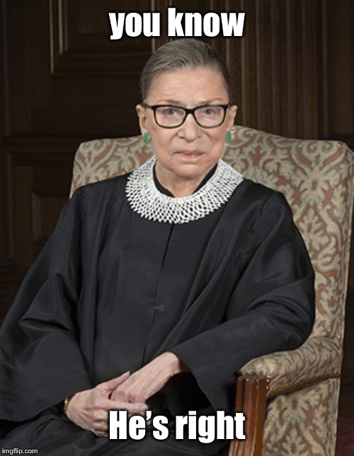 Ruth Bader Ginsberg | you know He's right | image tagged in ruth bader ginsberg | made w/ Imgflip meme maker