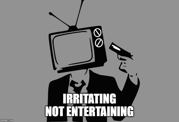 Today's television |  IRRITATING NOT ENTERTAINING | image tagged in tv shows | made w/ Imgflip meme maker