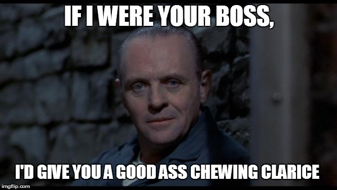 hannibal lecter silence of the lambs |  IF I WERE YOUR BOSS, I'D GIVE YOU A GOOD ASS CHEWING CLARICE | image tagged in hannibal lecter silence of the lambs,funny memes,lol so funny,bad pun,laugh,too funny | made w/ Imgflip meme maker