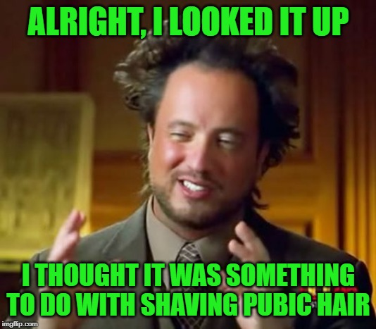 Ancient Aliens Meme | ALRIGHT, I LOOKED IT UP I THOUGHT IT WAS SOMETHING TO DO WITH SHAVING PUBIC HAIR | image tagged in memes,ancient aliens | made w/ Imgflip meme maker