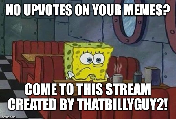 Spongebob Coffee |  NO UPVOTES ON YOUR MEMES? COME TO THIS STREAM CREATED BY THATBILLYGUY2! | image tagged in spongebob coffee | made w/ Imgflip meme maker
