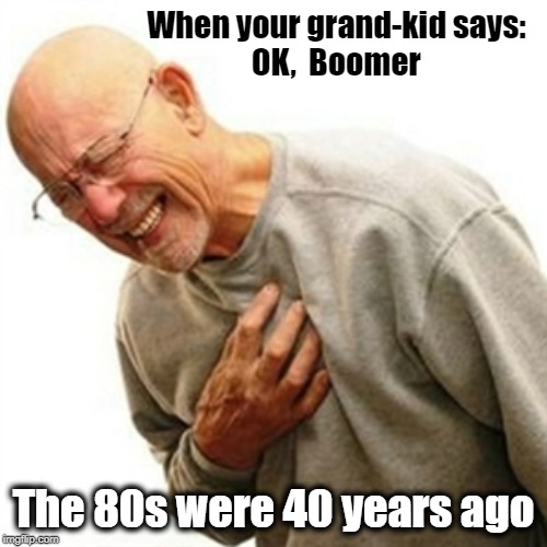 Right In The Childhood Meme |  When your grand-kid says: OK,  Boomer; The 80s were 40 years ago | image tagged in memes,right in the childhood | made w/ Imgflip meme maker