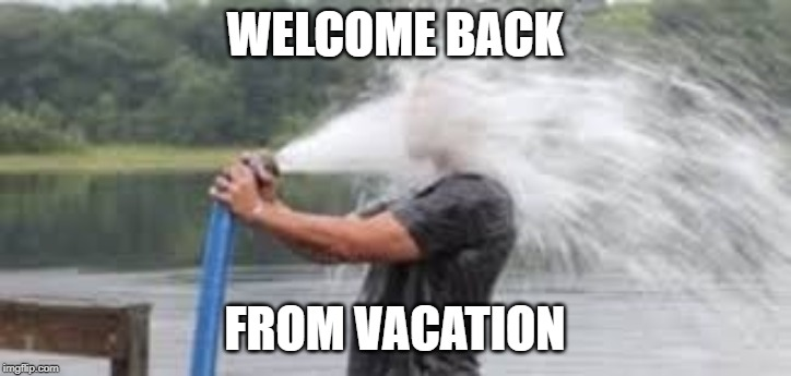 Drinking from the firehose | WELCOME BACK FROM VACATION | image tagged in drinking from the firehose | made w/ Imgflip meme maker