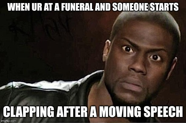 Kevin Hart | WHEN UR AT A FUNERAL AND SOMEONE STARTS CLAPPING AFTER A MOVING SPEECH | image tagged in memes,kevin hart | made w/ Imgflip meme maker
