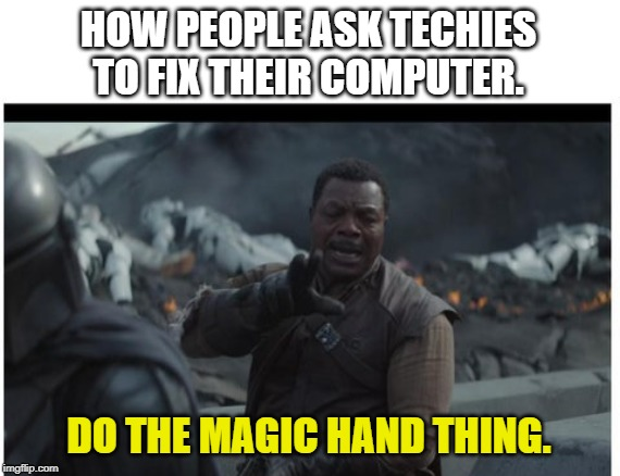 HOW PEOPLE ASK TECHIES TO FIX THEIR COMPUTER. DO THE MAGIC HAND THING. | image tagged in baby yoda | made w/ Imgflip meme maker