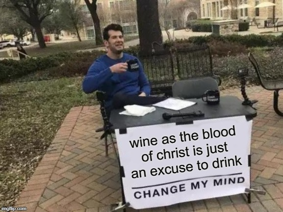 AA = Apostolic Alcoholics | wine as the blood of christ is just an excuse to drink | image tagged in memes,change my mind,funny memes,jesus,jesus christ,alcoholism | made w/ Imgflip meme maker
