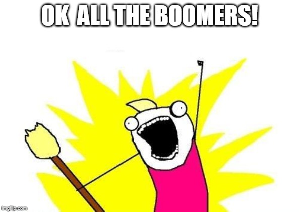 X All The Y |  OK  ALL THE BOOMERS! | image tagged in memes,x all the y | made w/ Imgflip meme maker