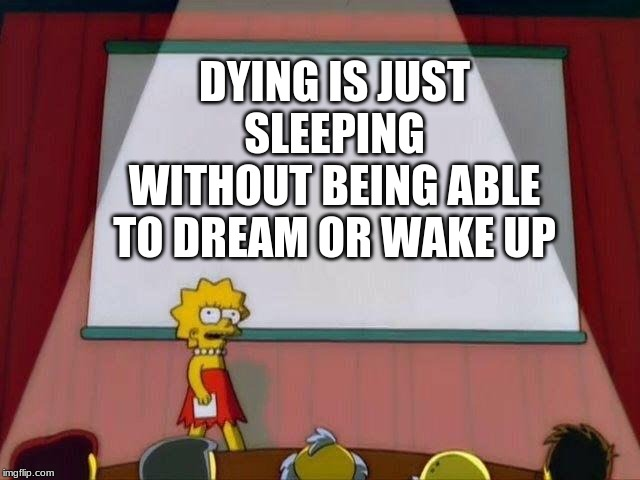 Lisa Simpson's Presentation |  DYING IS JUST SLEEPING WITHOUT BEING ABLE TO DREAM OR WAKE UP | image tagged in lisa simpson's presentation | made w/ Imgflip meme maker