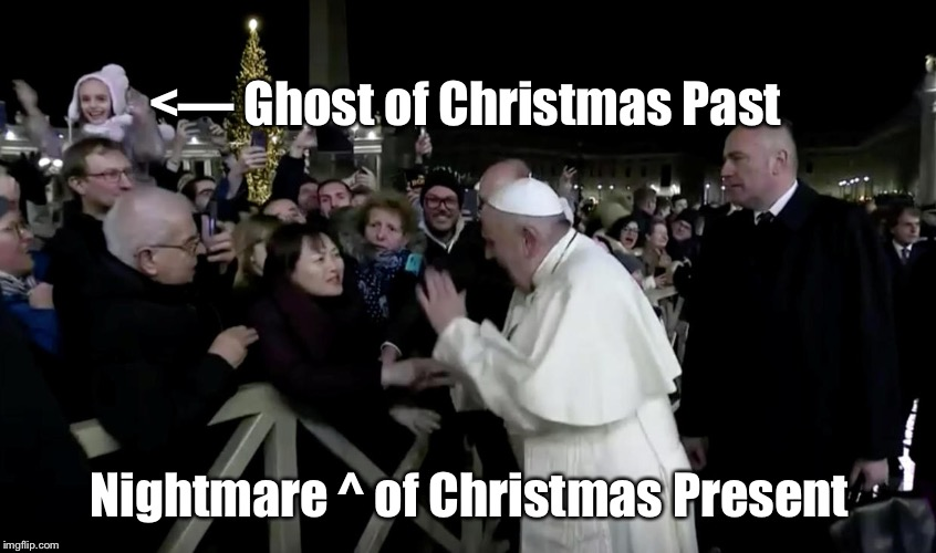 Pope Slaps Woman | <— Ghost of Christmas Past Nightmare ^ of Christmas Present | image tagged in pope,ghost,christmas,pope slaps woman,scrooge | made w/ Imgflip meme maker