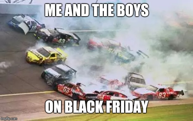 Because Race Car | ME AND THE BOYS ON BLACK FRIDAY | image tagged in memes,because race car | made w/ Imgflip meme maker