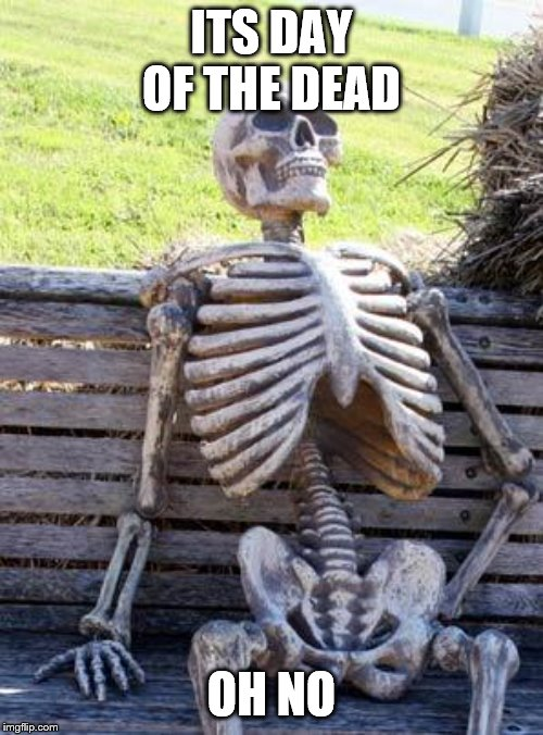 Waiting Skeleton | ITS DAY OF THE DEAD OH NO | image tagged in memes,waiting skeleton | made w/ Imgflip meme maker
