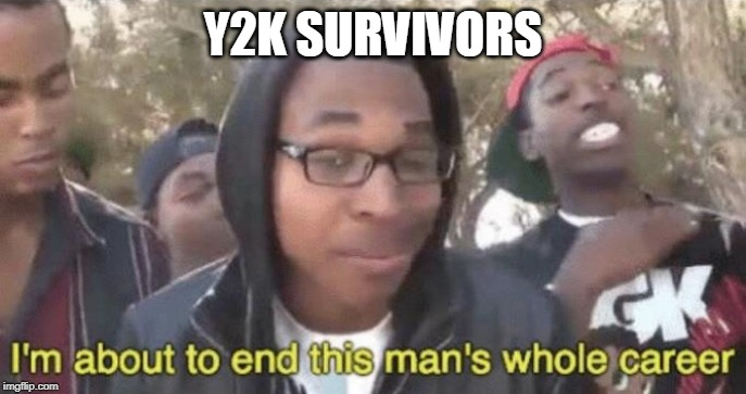 I'm about to end this man's whole career | Y2K SURVIVORS | image tagged in im about to end this mans whole career | made w/ Imgflip meme maker