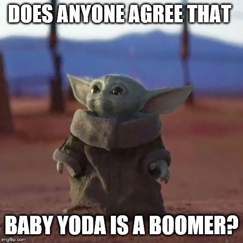 Baby Yoda |  DOES ANYONE AGREE THAT; BABY YODA IS A BOOMER? | image tagged in baby yoda | made w/ Imgflip meme maker