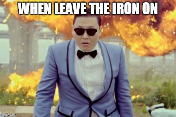 Gangnam Style PSY |  WHEN LEAVE THE IRON ON | image tagged in memes,gangnam style psy | made w/ Imgflip meme maker