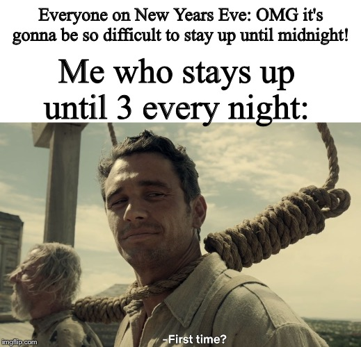 Everyone on New Years Eve: OMG it's gonna be so difficult to stay up until midnight! Me who stays up until 3 every night: | image tagged in blank white template,first time | made w/ Imgflip meme maker