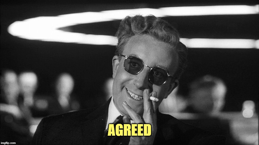 Doctor Strangelove says... | AGREED | image tagged in doctor strangelove says | made w/ Imgflip meme maker