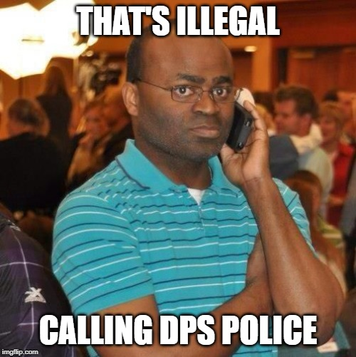 THAT'S ILLEGAL CALLING DPS POLICE | image tagged in call police | made w/ Imgflip meme maker