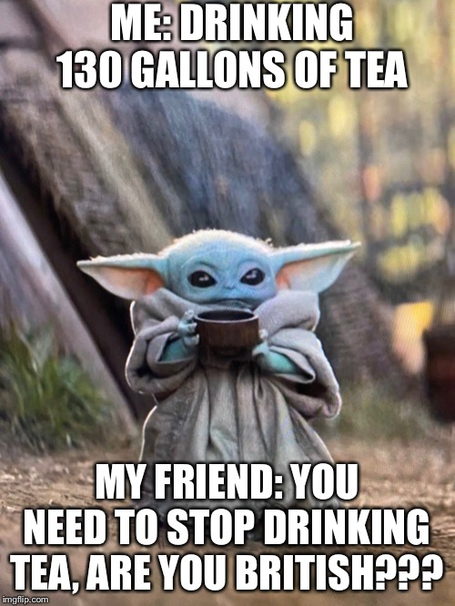 BABY YODA TEA | ME: DRINKING 130 GALLONS OF TEA MY FRIEND: YOU NEED TO STOP DRINKING TEA, ARE YOU BRITISH??? | image tagged in baby yoda tea | made w/ Imgflip meme maker
